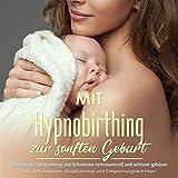 Mit Hypnobirthing zur sanften Geburt: Ohne Angst, Anspannung und Schmerzen vertrauensvoll und...